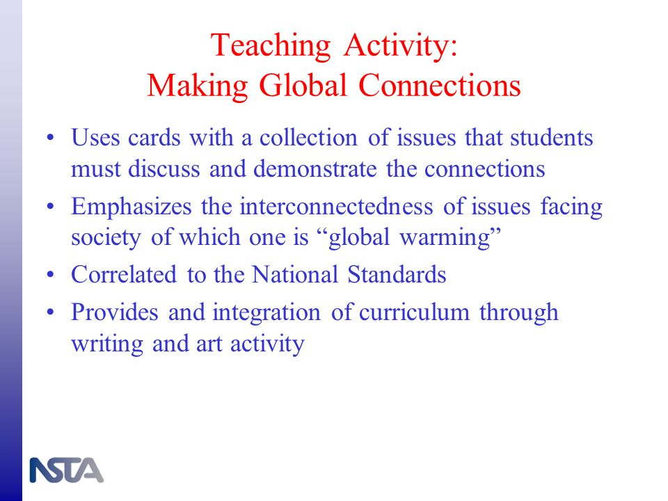 Teaching Activity: Making Global Connections Uses cards with a collection of issues that students must discuss and demonstrate the connections Emphasi