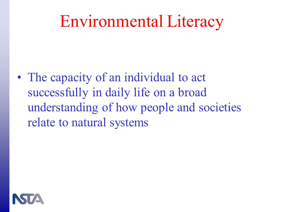 Environmental Literacy The capacity of an individual to act successfully in daily life on a broad understanding of how people and societies relate to