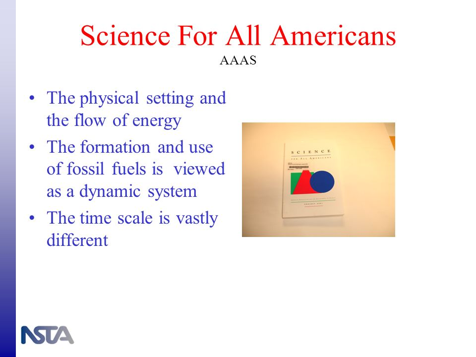 Science For All Americans AAAS The physical setting and the flow of energy The formation and use of fossil fuels is viewed as a dynamic system The tim