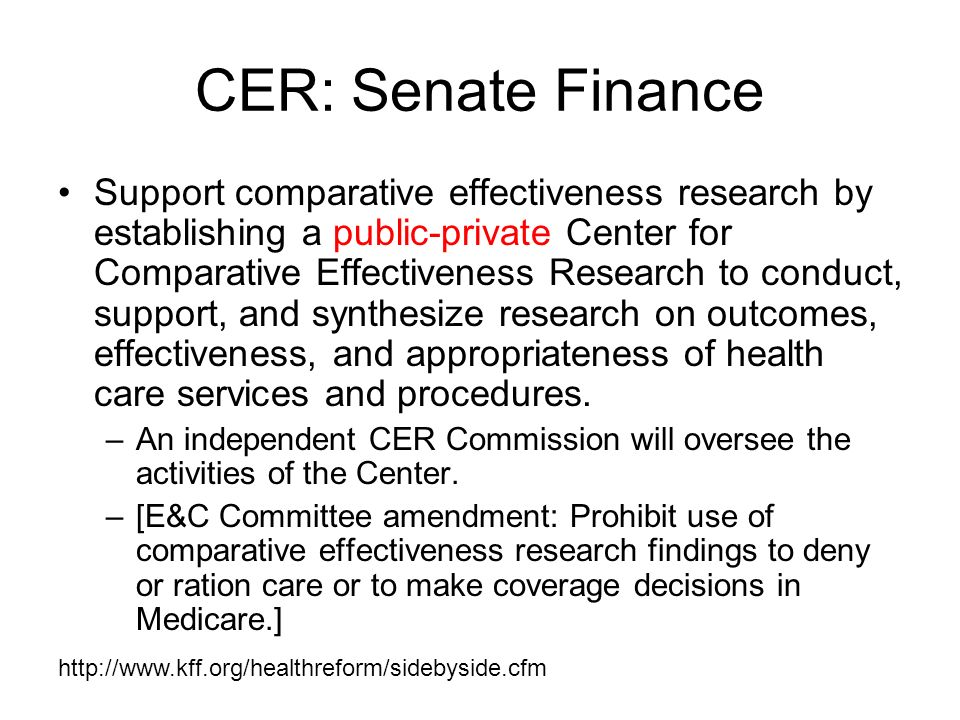 CER: Senate Finance Support comparative effectiveness research by establishing a public-private Center for Comparative Effectiveness Research to conduct, support, and synthesize research on outcomes, effectiveness, and appropriateness of health care services and procedures.