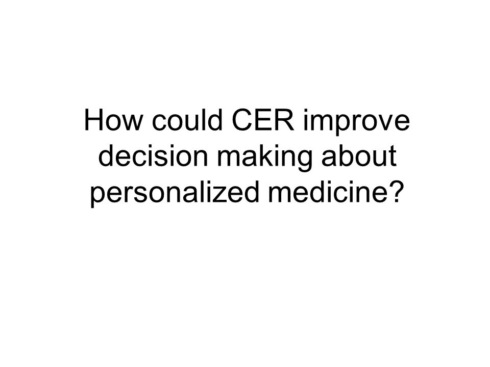 How could CER improve decision making about personalized medicine