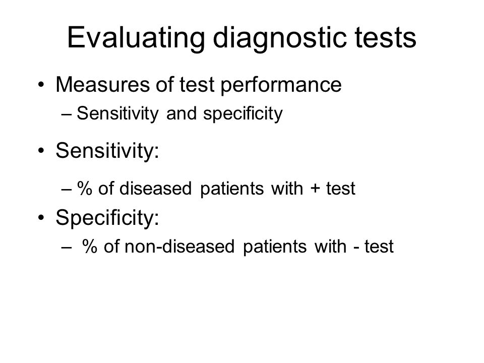 Evaluating diagnostic tests Measures of test performance –Sensitivity and specificity Sensitivity: –% of diseased patients with + test Specificity: – % of non-diseased patients with - test