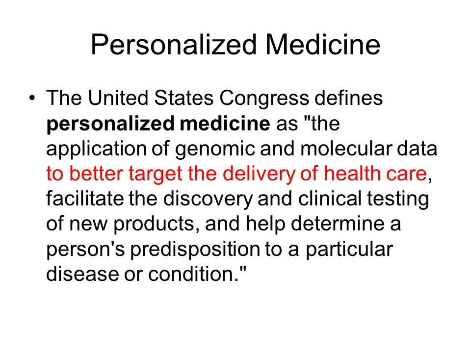 Personalized Medicine The United States Congress defines personalized medicine as the application of genomic and molecular data to better target the delivery of health care, facilitate the discovery and clinical testing of new products, and help determine a person s predisposition to a particular disease or condition.