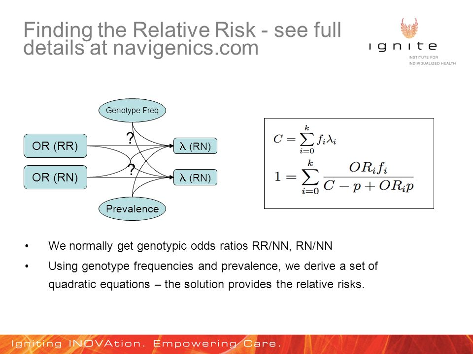 Finding the Relative Risk - see full details at navigenics.com OR (RR) (RN) Prevalence We normally get genotypic odds ratios RR/NN, RN/NN OR (RN) Genotype Freq Using genotype frequencies and prevalence, we derive a set of quadratic equations – the solution provides the relative risks.