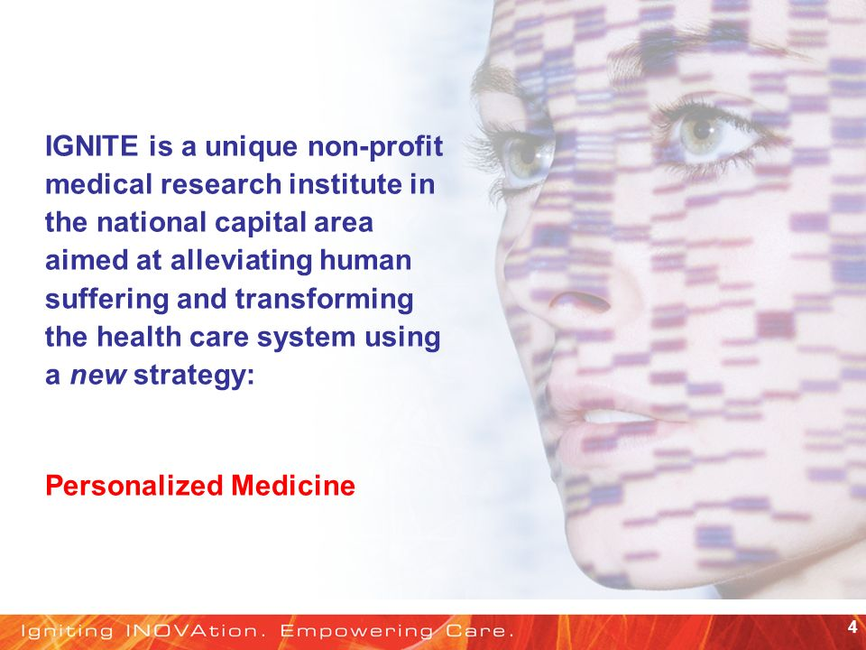 4 IGNITE is a unique non-profit medical research institute in the national capital area aimed at alleviating human suffering and transforming the health care system using a new strategy: Personalized Medicine