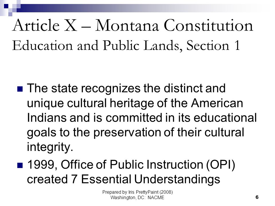 Prepared by Iris PrettyPaint (2008) Washington, DC: NACME6 Article X – Montana Constitution Education and Public Lands, Section 1 The state recognizes the distinct and unique cultural heritage of the American Indians and is committed in its educational goals to the preservation of their cultural integrity.