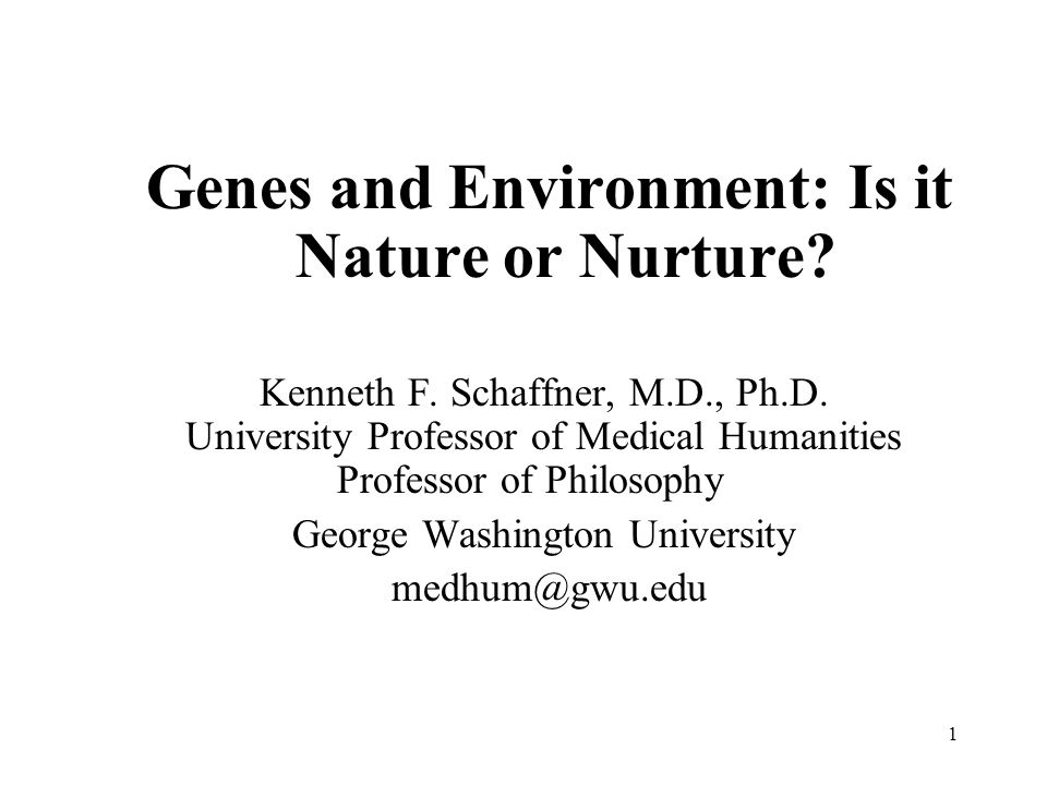 1 Genes and Environment: Is it Nature or Nurture? Kenneth F. Schaffner, M.D., Ph.D. University Professor of Medical Humanities Professor of Philosophy