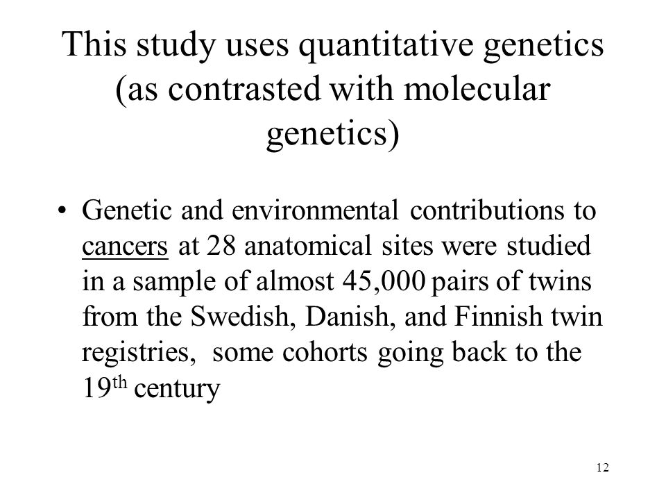 12 This study uses quantitative genetics (as contrasted with molecular genetics) Genetic and environmental contributions to cancers at 28 anatomical s