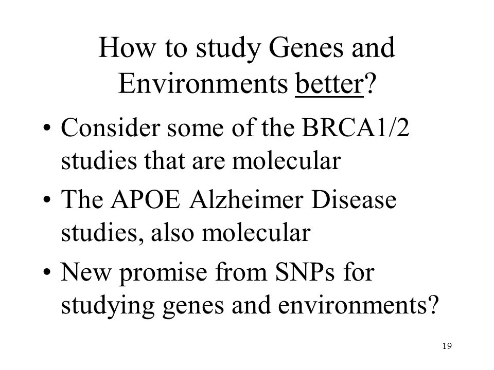 19 How to study Genes and Environments better? Consider some of the BRCA1/2 studies that are molecular The APOE Alzheimer Disease studies, also molecu
