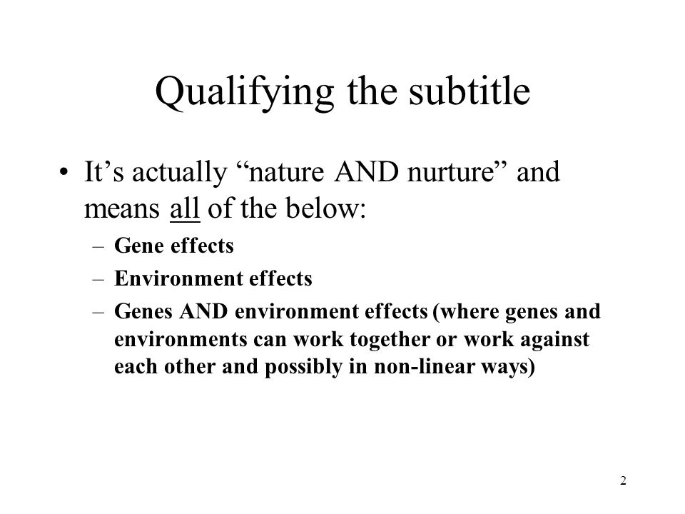 2 Qualifying the subtitle Its actually nature AND nurture and means all of the below: –Gene effects –Environment effects –Genes AND environment effect