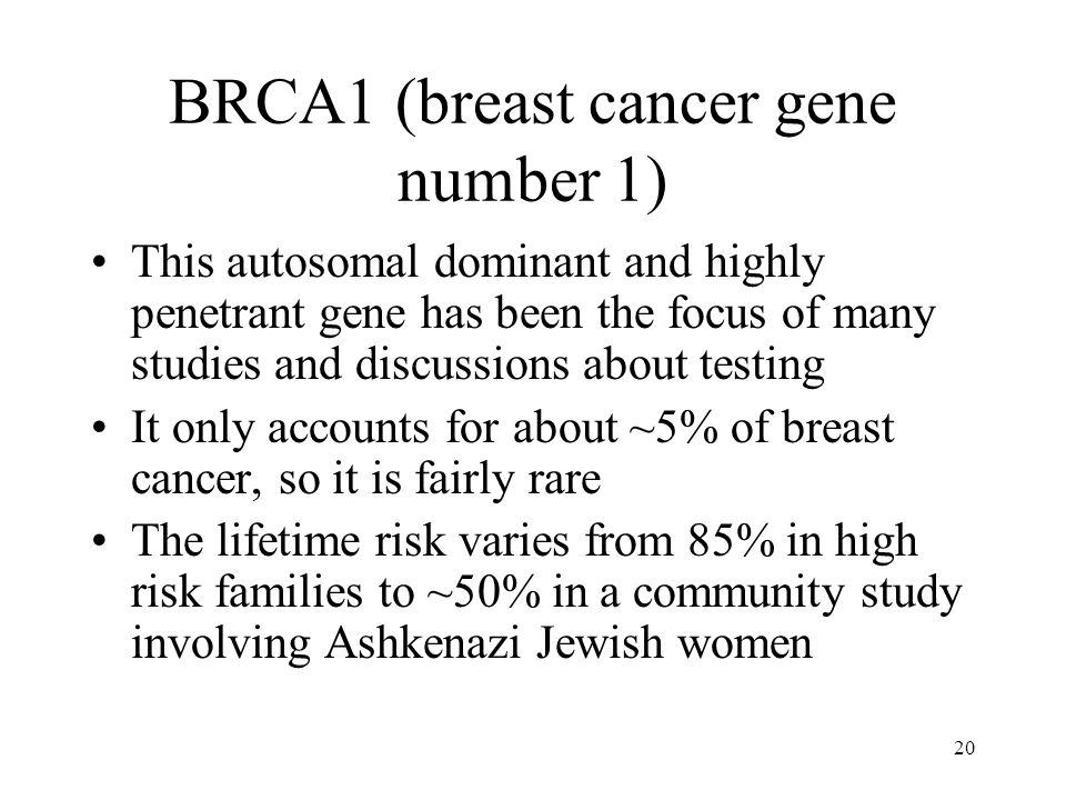 20 BRCA1 (breast cancer gene number 1) This autosomal dominant and highly penetrant gene has been the focus of many studies and discussions about test