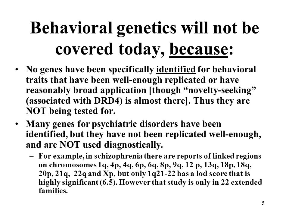 5 Behavioral genetics will not be covered today, because: No genes have been specifically identified for behavioral traits that have been well-enough
