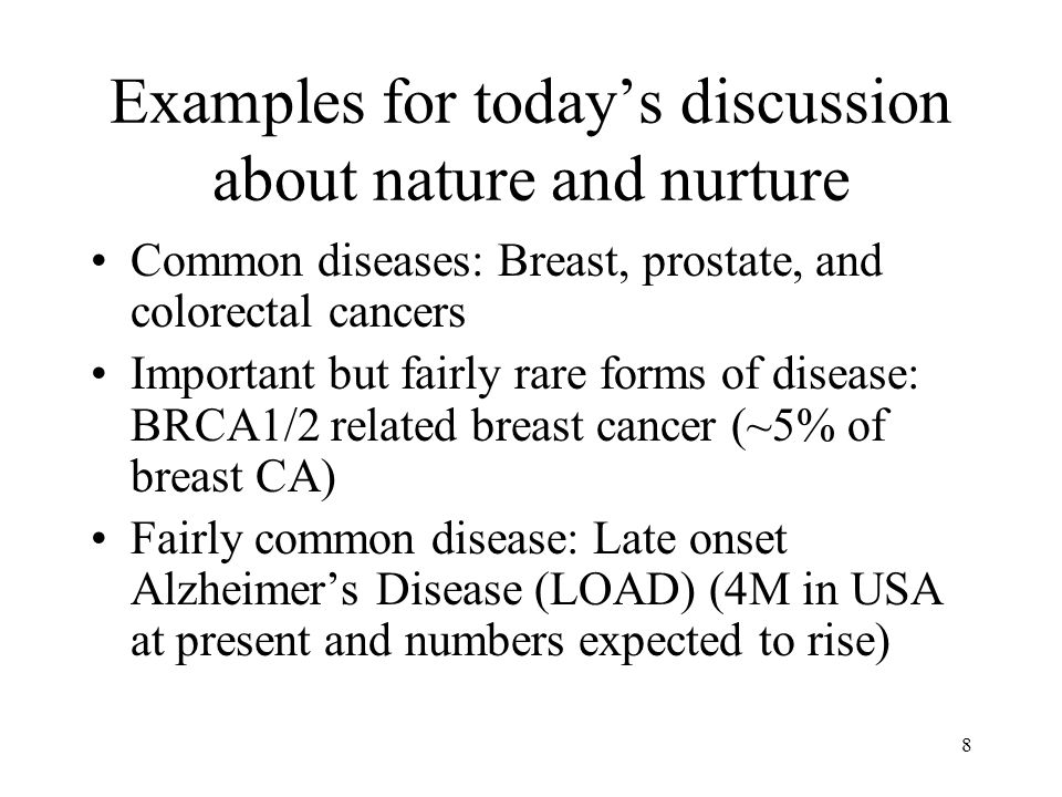 8 Examples for todays discussion about nature and nurture Common diseases: Breast, prostate, and colorectal cancers Important but fairly rare forms of