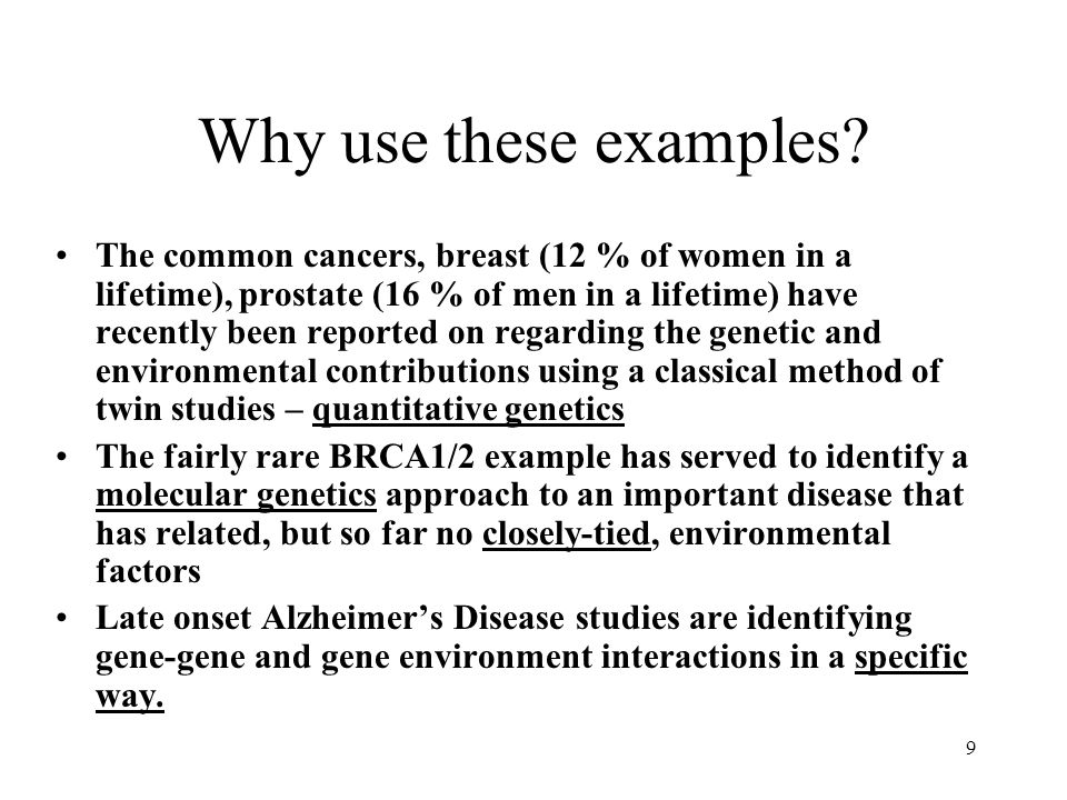 9 Why use these examples? The common cancers, breast (12 % of women in a lifetime), prostate (16 % of men in a lifetime) have recently been reported o