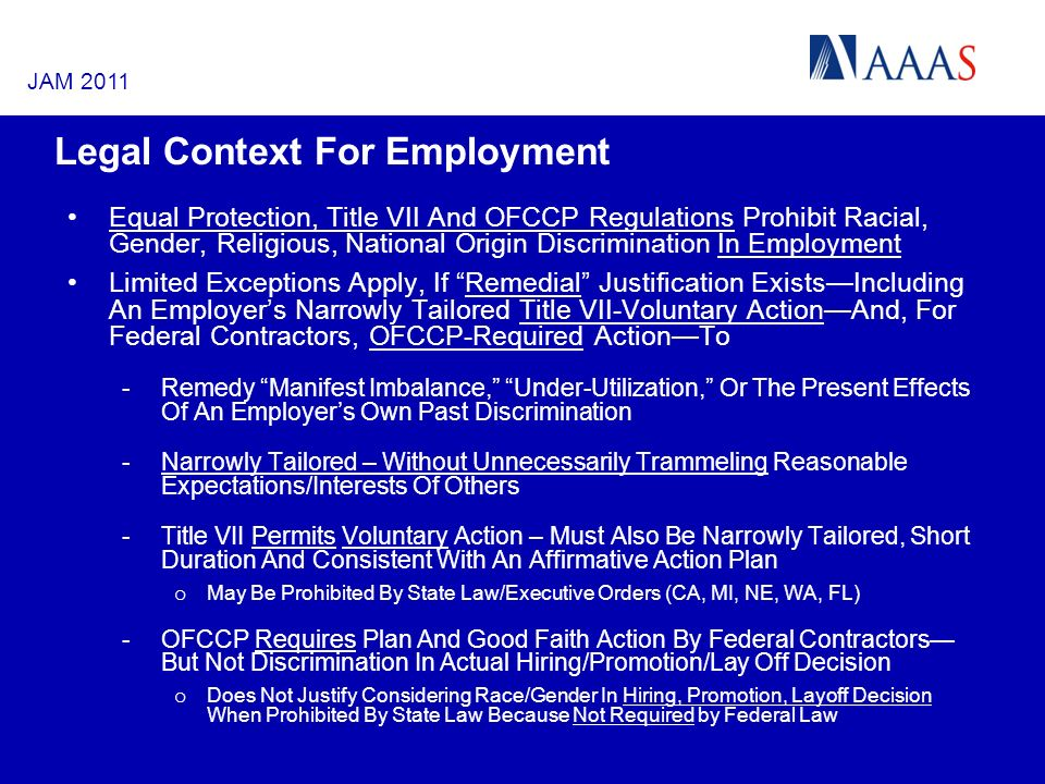 Legal Context For Employment Equal Protection, Title VII And OFCCP Regulations Prohibit Racial, Gender, Religious, National Origin Discrimination In Employment Limited Exceptions Apply, If Remedial Justification ExistsIncluding An Employers Narrowly Tailored Title VII-Voluntary ActionAnd, For Federal Contractors, OFCCP-Required ActionTo -Remedy Manifest Imbalance, Under-Utilization, Or The Present Effects Of An Employers Own Past Discrimination -Narrowly Tailored – Without Unnecessarily Trammeling Reasonable Expectations/Interests Of Others -Title VII Permits Voluntary Action – Must Also Be Narrowly Tailored, Short Duration And Consistent With An Affirmative Action Plan o May Be Prohibited By State Law/Executive Orders (CA, MI, NE, WA, FL) -OFCCP Requires Plan And Good Faith Action By Federal Contractors But Not Discrimination In Actual Hiring/Promotion/Lay Off Decision o Does Not Justify Considering Race/Gender In Hiring, Promotion, Layoff Decision When Prohibited By State Law Because Not Required by Federal Law JAM 2011