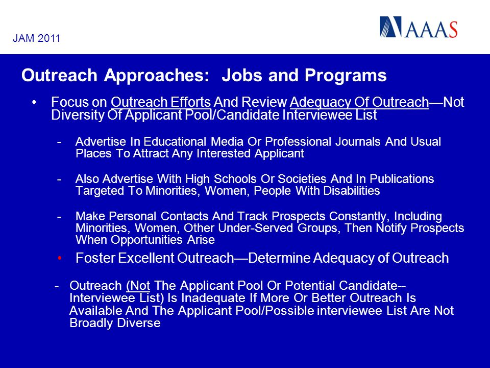 Outreach Approaches: Jobs and Programs Focus on Outreach Efforts And Review Adequacy Of OutreachNot Diversity Of Applicant Pool/Candidate Interviewee List -Advertise In Educational Media Or Professional Journals And Usual Places To Attract Any Interested Applicant -Also Advertise With High Schools Or Societies And In Publications Targeted To Minorities, Women, People With Disabilities -Make Personal Contacts And Track Prospects Constantly, Including Minorities, Women, Other Under-Served Groups, Then Notify Prospects When Opportunities Arise Foster Excellent OutreachDetermine Adequacy of Outreach -Outreach (Not The Applicant Pool Or Potential Candidate-- Interviewee List) Is Inadequate If More Or Better Outreach Is Available And The Applicant Pool/Possible interviewee List Are Not Broadly Diverse JAM 2011