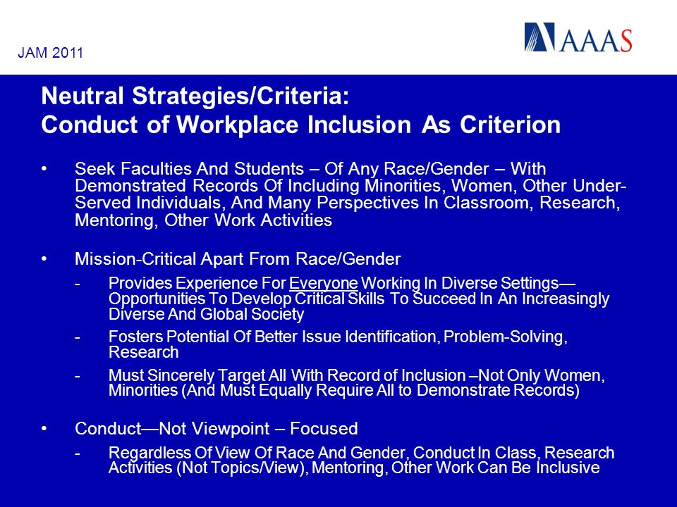 Neutral Strategies/Criteria: Conduct of Workplace Inclusion As Criterion Seek Faculties And Students – Of Any Race/Gender – With Demonstrated Records Of Including Minorities, Women, Other Under- Served Individuals, And Many Perspectives In Classroom, Research, Mentoring, Other Work Activities Mission-Critical Apart From Race/Gender -Provides Experience For Everyone Working In Diverse Settings Opportunities To Develop Critical Skills To Succeed In An Increasingly Diverse And Global Society -Fosters Potential Of Better Issue Identification, Problem-Solving, Research -Must Sincerely Target All With Record of Inclusion –Not Only Women, Minorities (And Must Equally Require All to Demonstrate Records) ConductNot Viewpoint – Focused -Regardless Of View Of Race And Gender, Conduct In Class, Research Activities (Not Topics/View), Mentoring, Other Work Can Be Inclusive JAM 2011