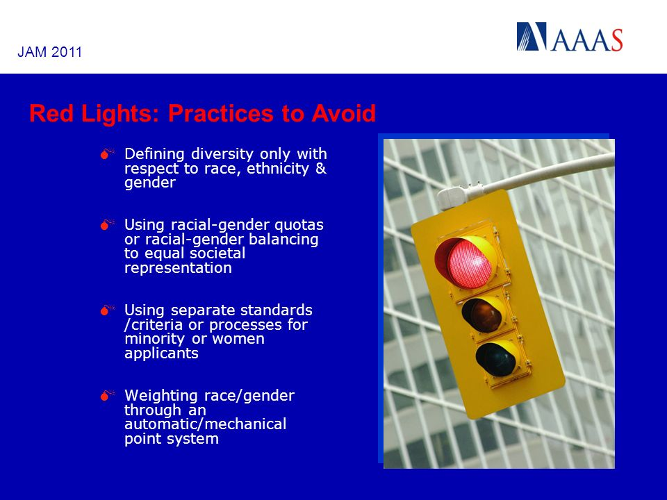 Red Lights: Practices to Avoid Defining diversity only with respect to race, ethnicity & gender Using racial-gender quotas or racial-gender balancing to equal societal representation Using separate standards /criteria or processes for minority or women applicants Weighting race/gender through an automatic/mechanical point system JAM 2011