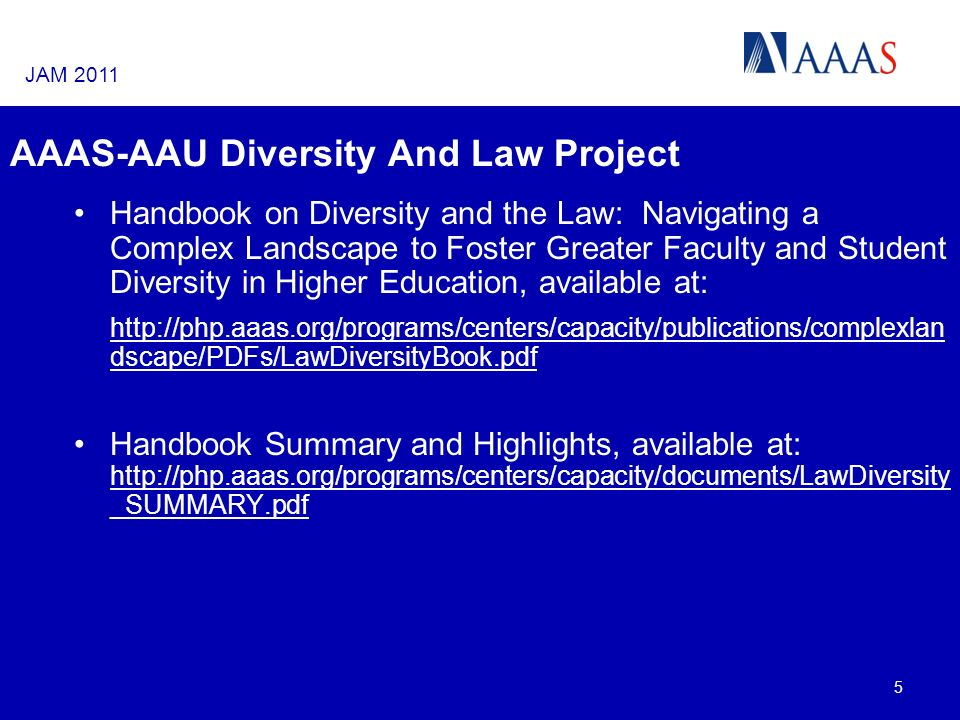AAAS-AAU Diversity And Law Project Handbook on Diversity and the Law: Navigating a Complex Landscape to Foster Greater Faculty and Student Diversity in Higher Education, available at: http://php.aaas.org/programs/centers/capacity/publications/complexlan dscape/PDFs/LawDiversityBook.pdf Handbook Summary and Highlights, available at: http://php.aaas.org/programs/centers/capacity/documents/LawDiversity _SUMMARY.pdf 5