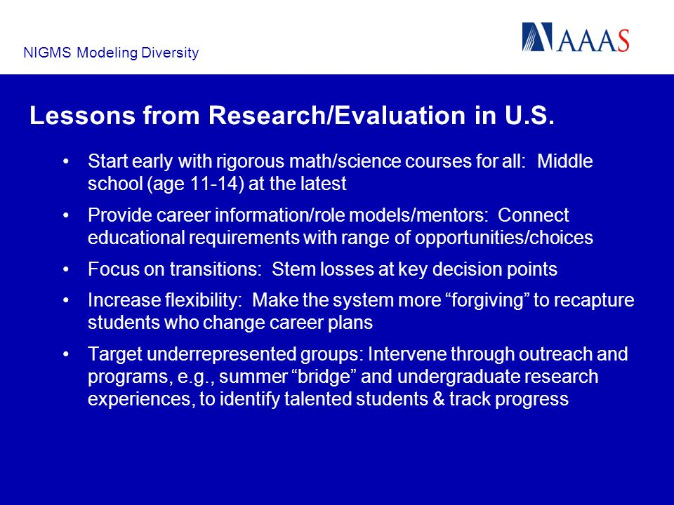 NIGMS Modeling Diversity Lessons from Research/Evaluation in U.S. Start early with rigorous math/science courses for all: Middle school (age 11-14) at