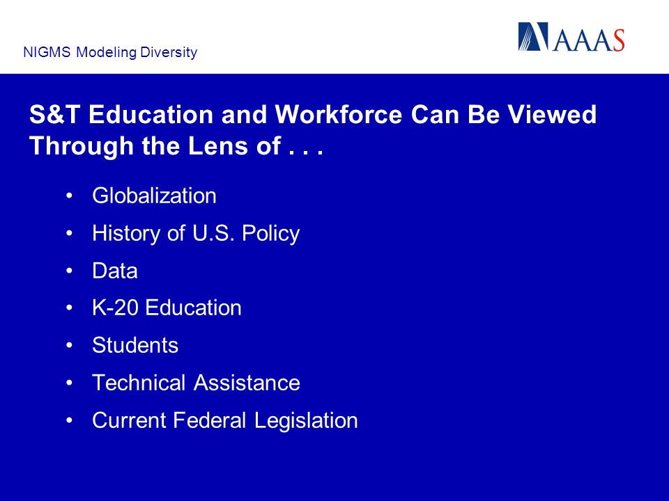 NIGMS Modeling Diversity S&T Education and Workforce Can Be Viewed Through the Lens of... Globalization History of U.S. Policy Data K-20 Education Stu