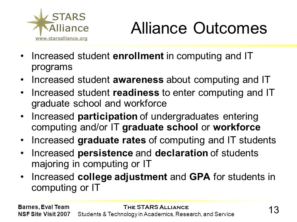 The STARS Alliance Students & Technology in Academics, Research, and Service 13 Barnes, Eval Team NSF Site Visit 2007 Alliance Outcomes Increased student enrollment in computing and IT programs Increased student awareness about computing and IT Increased student readiness to enter computing and IT graduate school and workforce Increased participation of undergraduates entering computing and/or IT graduate school or workforce Increased graduate rates of computing and IT students Increased persistence and declaration of students majoring in computing or IT Increased college adjustment and GPA for students in computing or IT