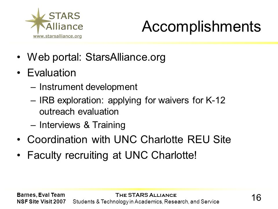 The STARS Alliance Students & Technology in Academics, Research, and Service 16 Barnes, Eval Team NSF Site Visit 2007 Accomplishments Web portal: StarsAlliance.org Evaluation –Instrument development –IRB exploration: applying for waivers for K-12 outreach evaluation –Interviews & Training Coordination with UNC Charlotte REU Site Faculty recruiting at UNC Charlotte!