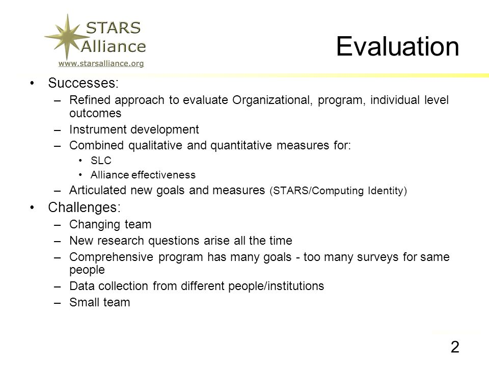 The STARS Alliance Students & Technology in Academics, Research, and Service 2 Barnes, Eval Team NSF Site Visit 2007 Evaluation Successes: –Refined approach to evaluate Organizational, program, individual level outcomes –Instrument development –Combined qualitative and quantitative measures for: SLC Alliance effectiveness –Articulated new goals and measures (STARS/Computing Identity) Challenges: –Changing team –New research questions arise all the time –Comprehensive program has many goals - too many surveys for same people –Data collection from different people/institutions –Small team