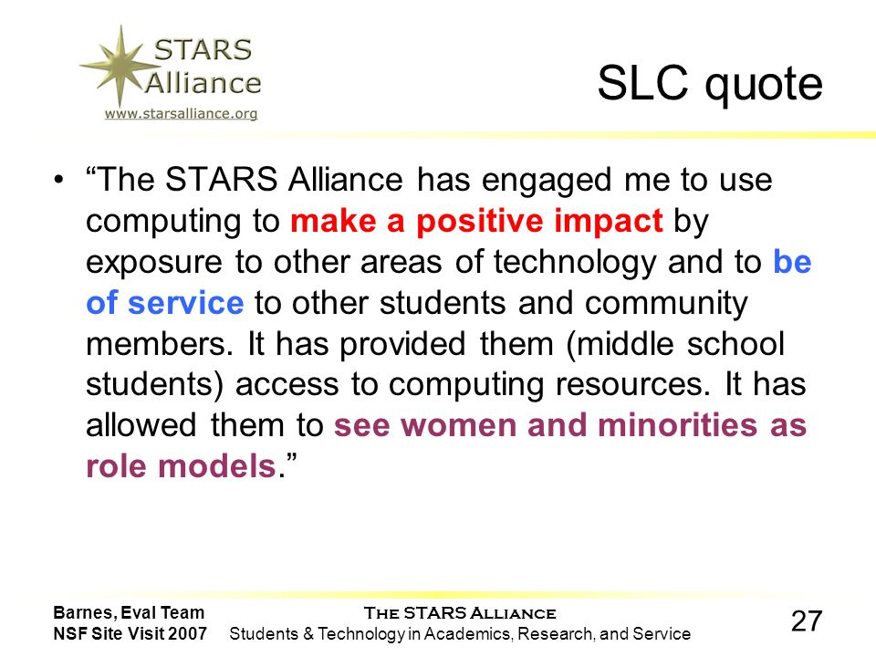 The STARS Alliance Students & Technology in Academics, Research, and Service 27 Barnes, Eval Team NSF Site Visit 2007 SLC quote The STARS Alliance has engaged me to use computing to make a positive impact by exposure to other areas of technology and to be of service to other students and community members.