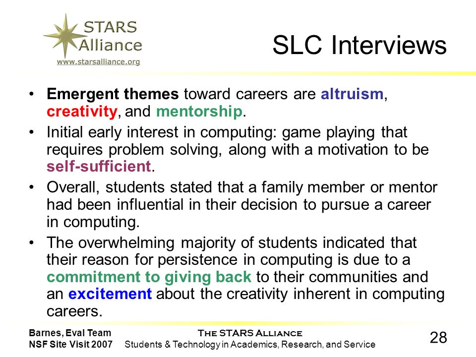 The STARS Alliance Students & Technology in Academics, Research, and Service 28 Barnes, Eval Team NSF Site Visit 2007 SLC Interviews Emergent themes toward careers are altruism, creativity, and mentorship.