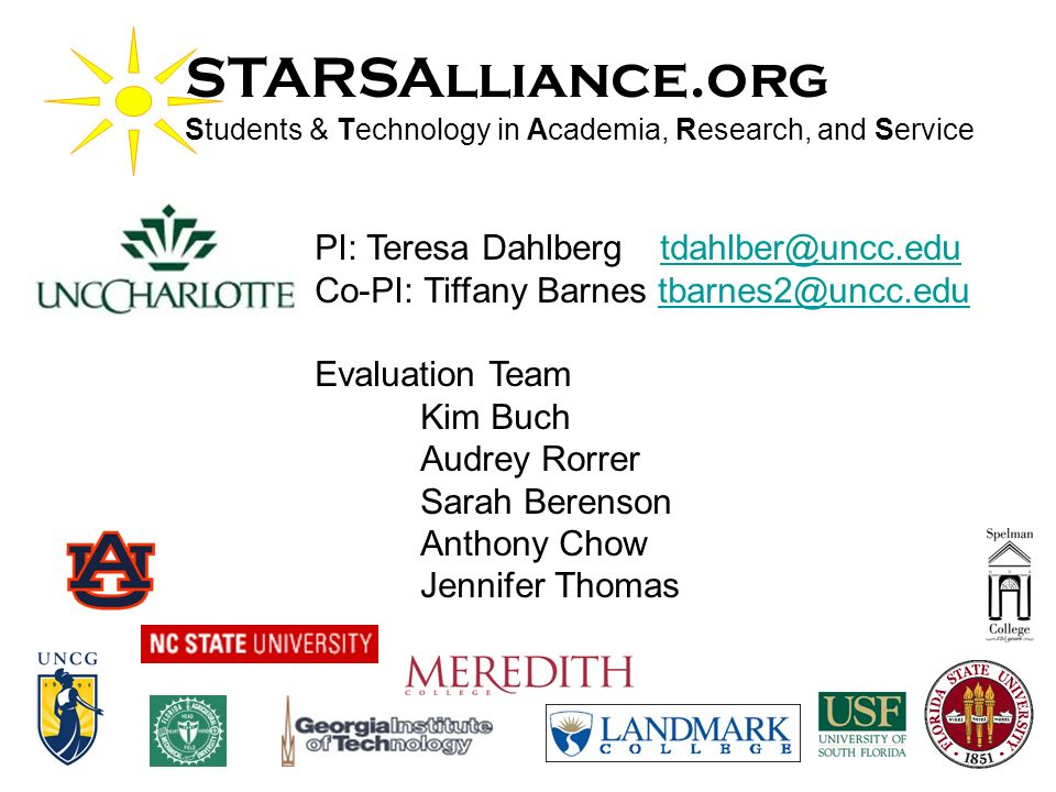 STARSAlliance.org Students & Technology in Academia, Research, and Service PI: Teresa Dahlberg Co-PI: Tiffany Barnes Evaluation Team Kim Buch Audrey Rorrer Sarah Berenson Anthony Chow Jennifer Thomas