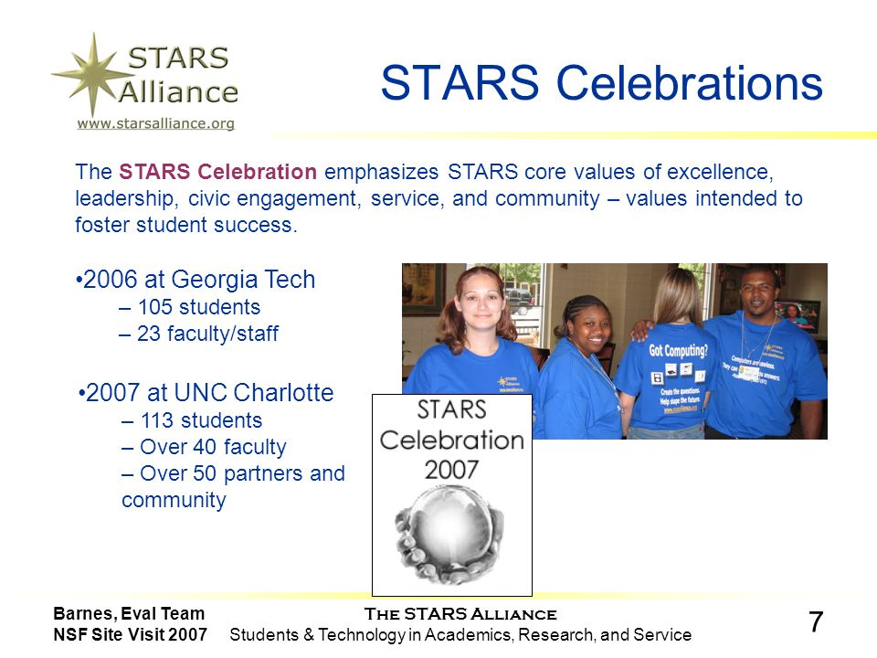 The STARS Alliance Students & Technology in Academics, Research, and Service 7 Barnes, Eval Team NSF Site Visit 2007 STARS Celebrations The STARS Celebration emphasizes STARS core values of excellence, leadership, civic engagement, service, and community – values intended to foster student success.