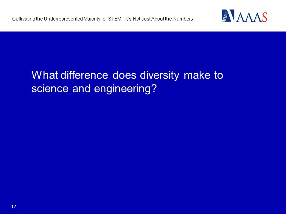 Cultivating the Underrepresented Majority for STEM: Its Not Just About the Numbers 17 What difference does diversity make to science and engineering?