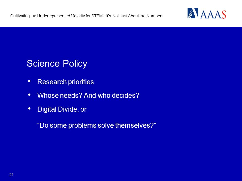 Cultivating the Underrepresented Majority for STEM: Its Not Just About the Numbers 21 Science Policy Research priorities Whose needs? And who decides?