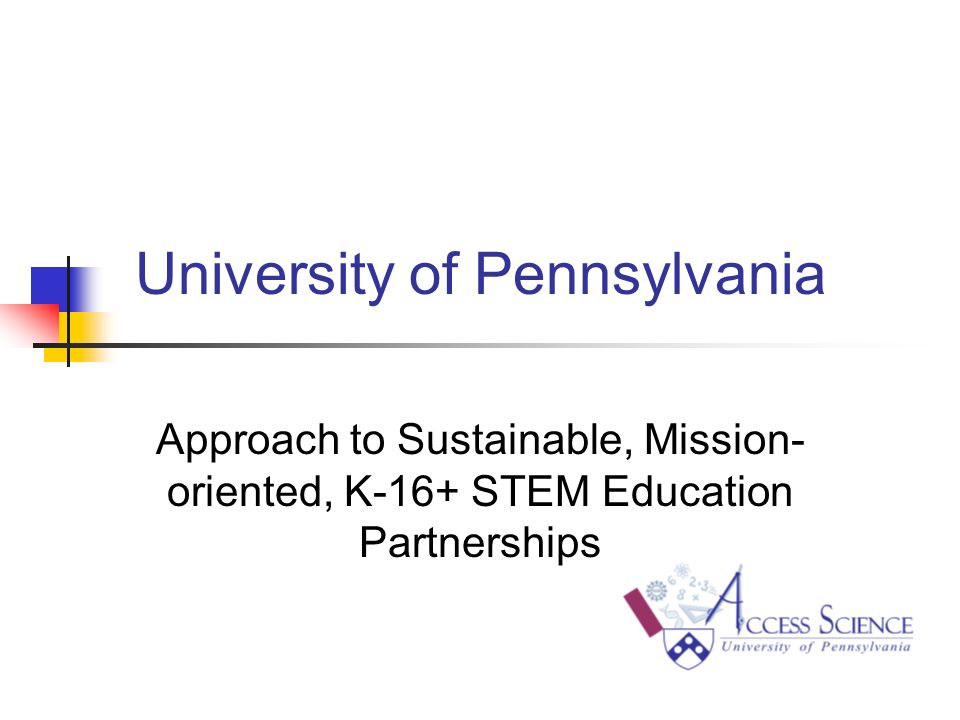 University of Pennsylvania Approach to Sustainable, Mission- oriented, K-16+ STEM Education Partnerships
