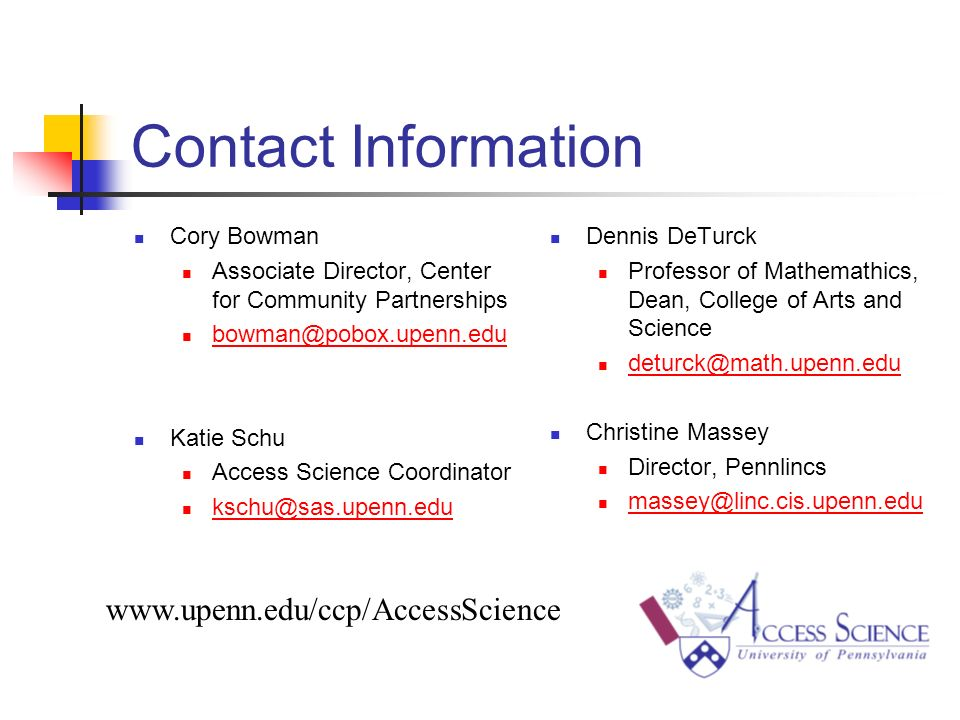 Contact Information Cory Bowman Associate Director, Center for Community Partnerships bowman@pobox.upenn.edu Katie Schu Access Science Coordinator kschu@sas.upenn.edu Dennis DeTurck Professor of Mathemathics, Dean, College of Arts and Science deturck@math.upenn.edu Christine Massey Director, Pennlincs massey@linc.cis.upenn.edu www.upenn.edu/ccp/AccessScience