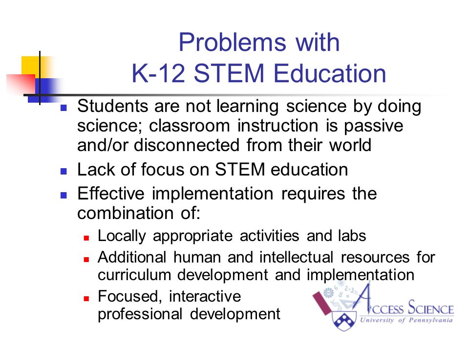 Problems with K-12 STEM Education Students are not learning science by doing science; classroom instruction is passive and/or disconnected from their world Lack of focus on STEM education Effective implementation requires the combination of: Locally appropriate activities and labs Additional human and intellectual resources for curriculum development and implementation Focused, interactive professional development
