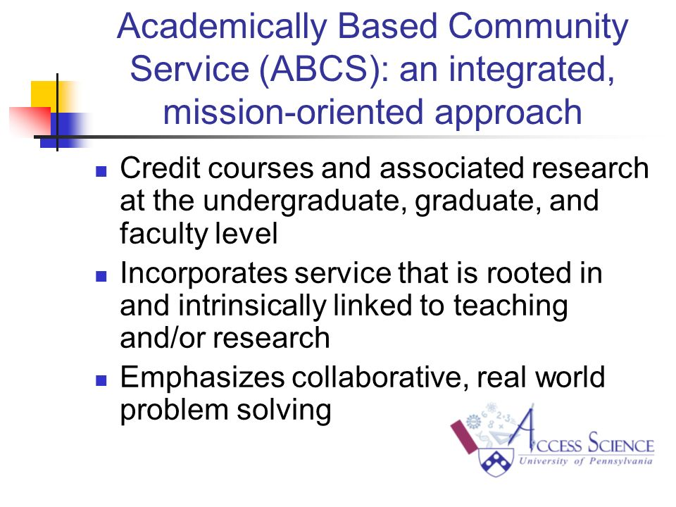 Academically Based Community Service (ABCS): an integrated, mission-oriented approach Credit courses and associated research at the undergraduate, graduate, and faculty level Incorporates service that is rooted in and intrinsically linked to teaching and/or research Emphasizes collaborative, real world problem solving