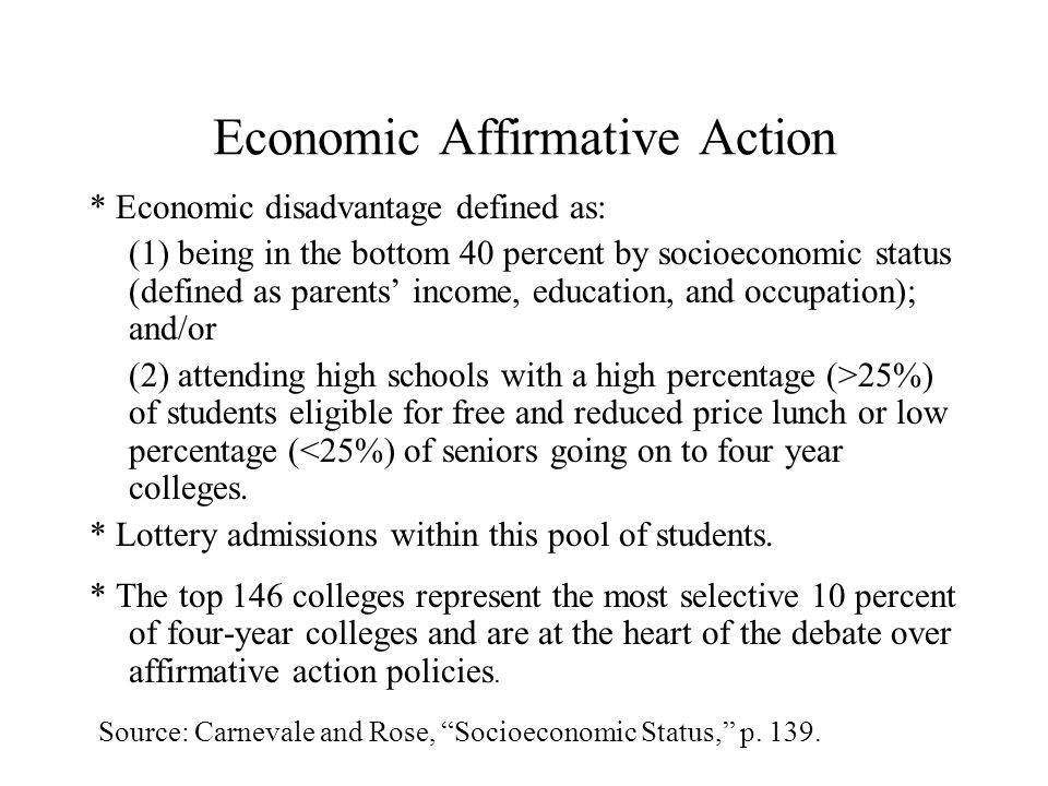 Economic Affirmative Action * Economic disadvantage defined as: (1) being in the bottom 40 percent by socioeconomic status (defined as parents income, education, and occupation); and/or (2) attending high schools with a high percentage (>25%) of students eligible for free and reduced price lunch or low percentage (<25%) of seniors going on to four year colleges.