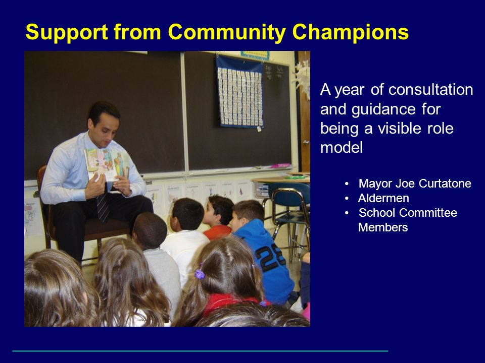 Support from Community Champions A year of consultation and guidance for being a visible role model Mayor Joe Curtatone Aldermen School Committee Memb