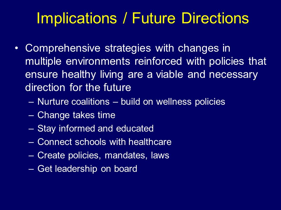 Implications / Future Directions Comprehensive strategies with changes in multiple environments reinforced with policies that ensure healthy living ar