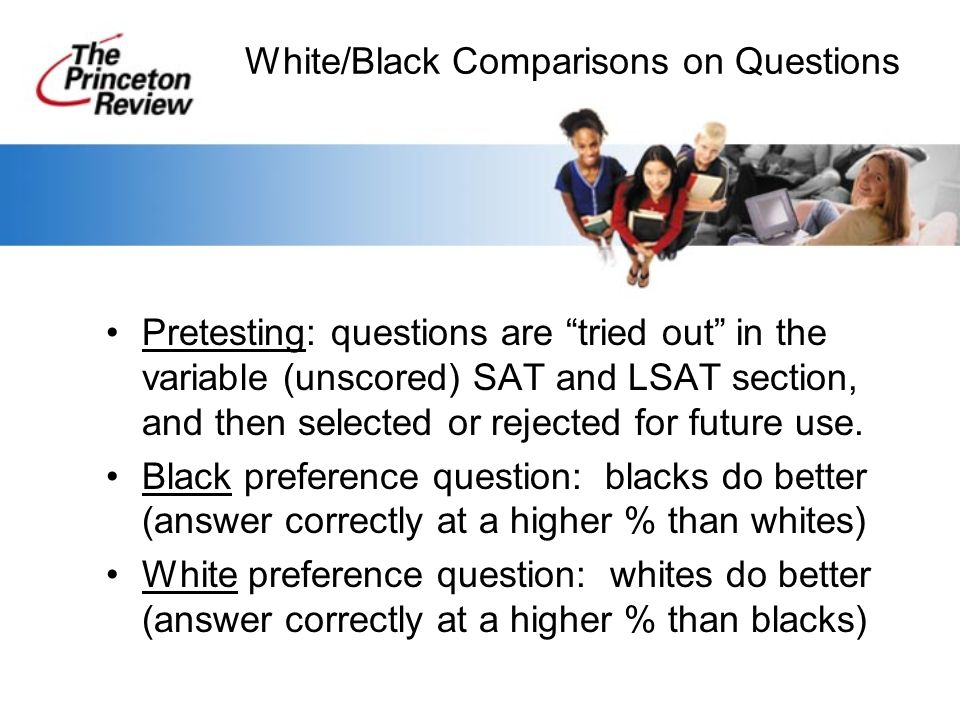 White/Black Comparisons on Questions Pretesting: questions are tried out in the variable (unscored) SAT and LSAT section, and then selected or rejected for future use.
