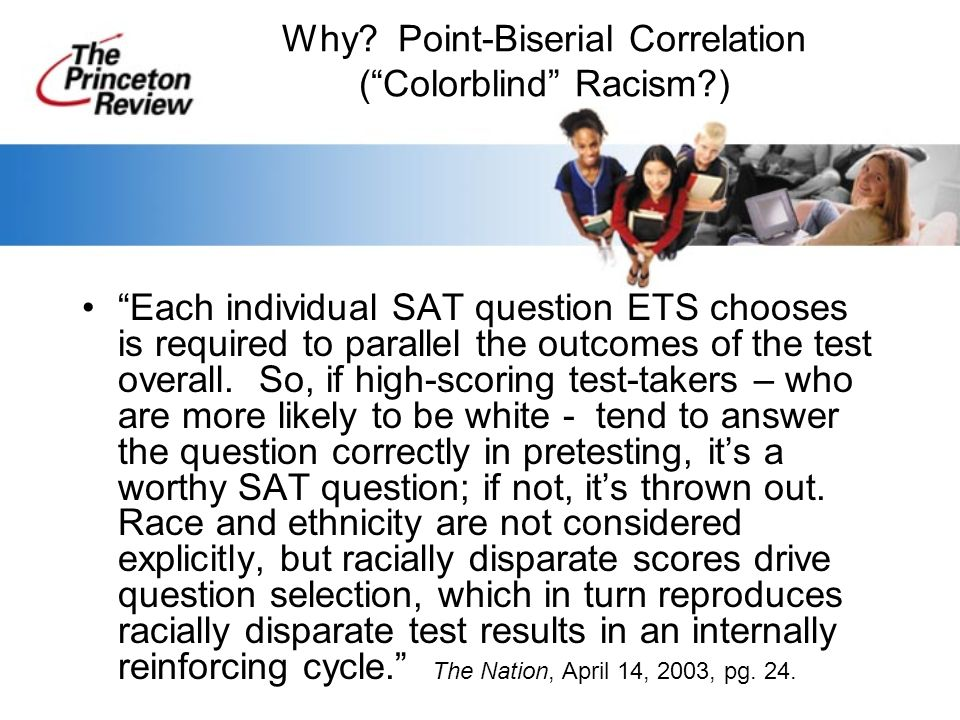 Why? Point-Biserial Correlation (Colorblind Racism?) Each individual SAT question ETS chooses is required to parallel the outcomes of the test overall