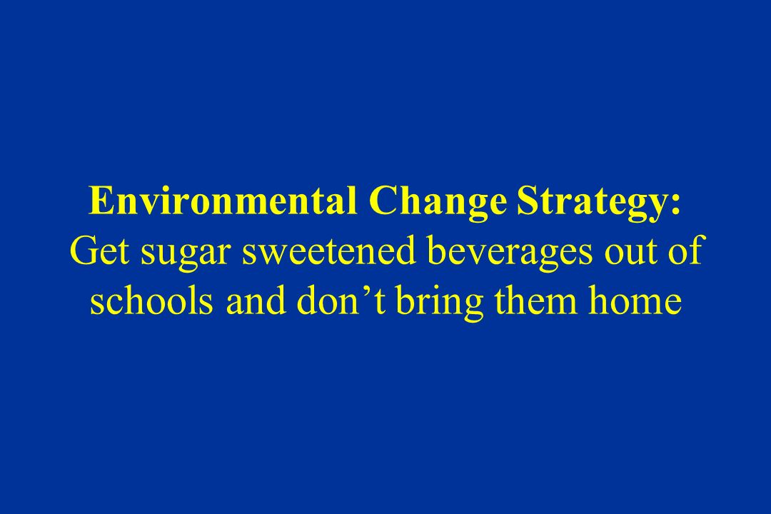 Environmental Change Strategy: Get sugar sweetened beverages out of schools and dont bring them home