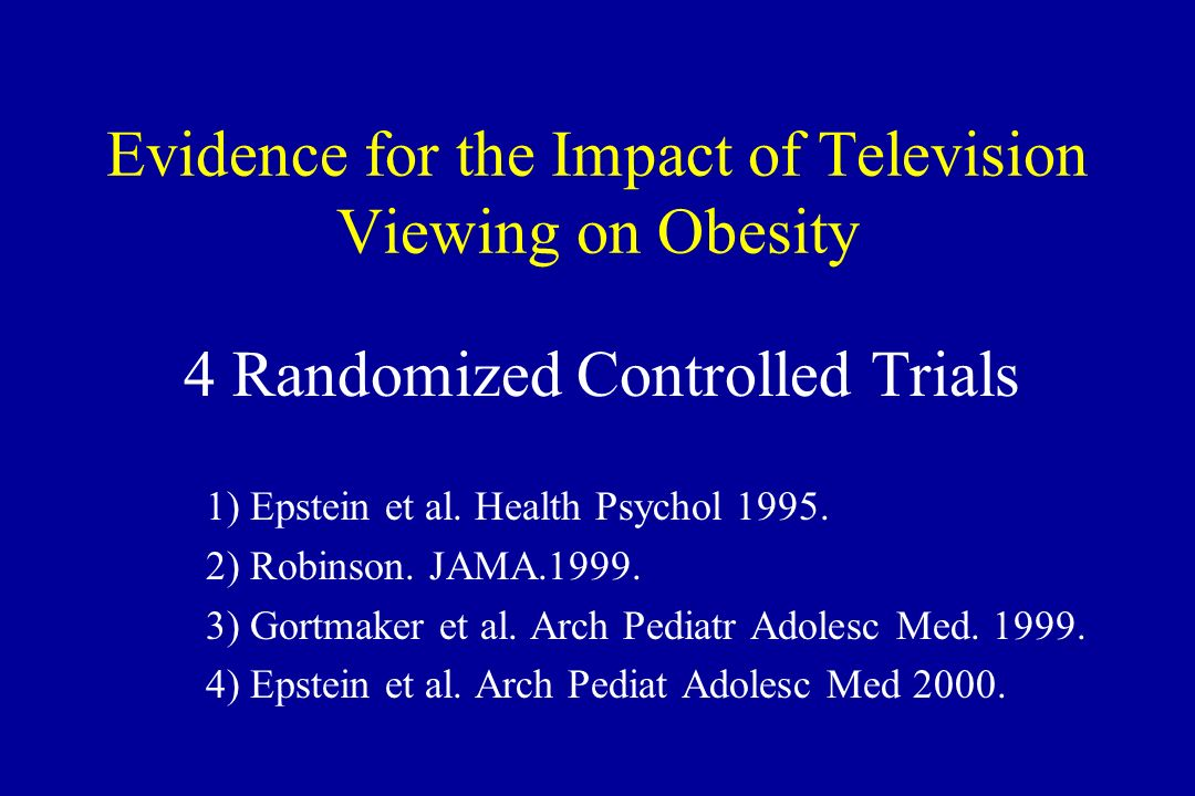 Evidence for the Impact of Television Viewing on Obesity 4 Randomized Controlled Trials 1) Epstein et al. Health Psychol 1995. 2) Robinson. JAMA.1999.