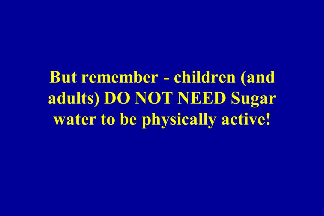 But remember - children (and adults) DO NOT NEED Sugar water to be physically active!