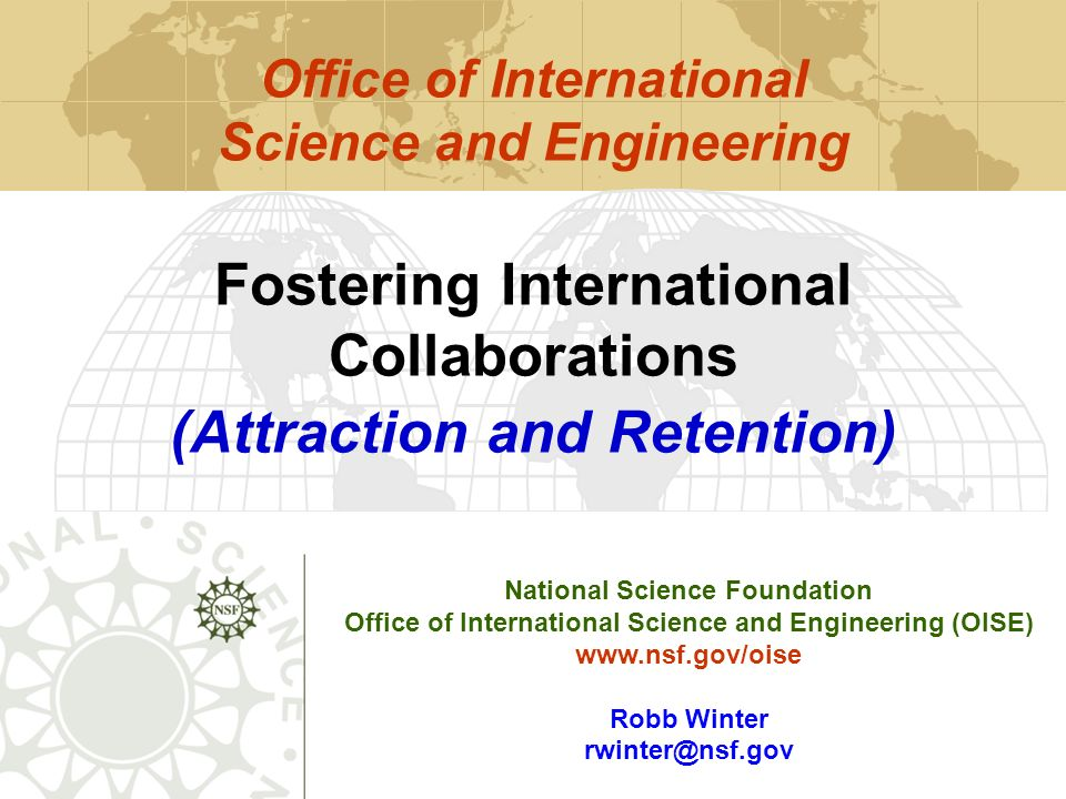 National Science Foundation Office of International Science and Engineering (OISE) www.nsf.gov/oise Robb Winter rwinter@nsf.gov Fostering International Collaborations (Attraction and Retention) Office of International Science and Engineering