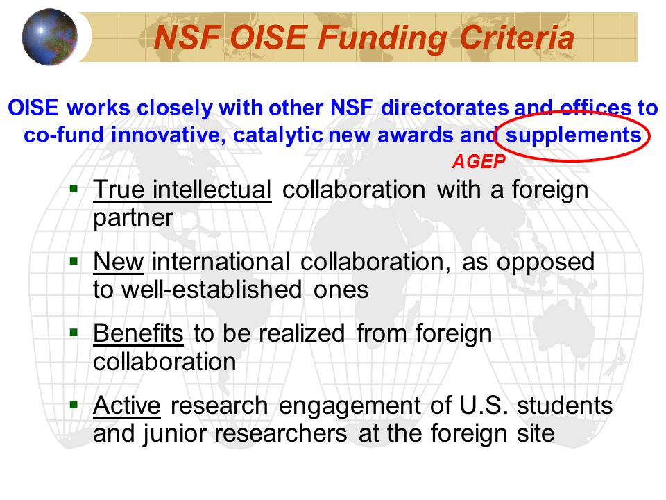 NSF OISE Funding Criteria True intellectual collaboration with a foreign partner New international collaboration, as opposed to well-established ones