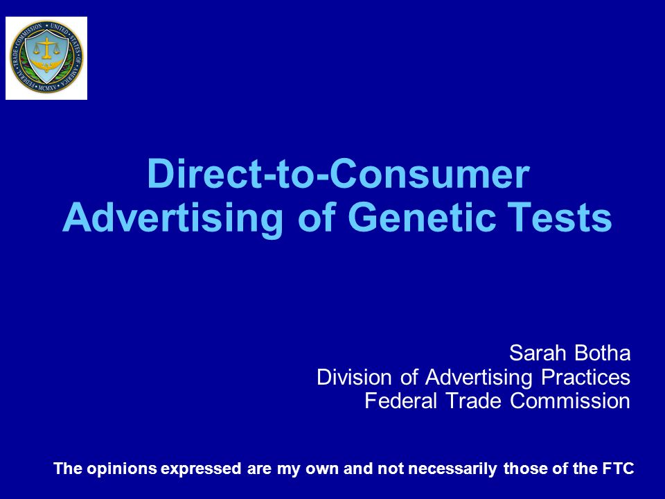Direct-to-Consumer Advertising of Genetic Tests Sarah Botha Division of Advertising Practices Federal Trade Commission The opinions expressed are my o