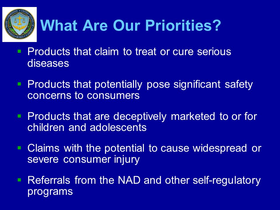 What Are Our Priorities? Products that claim to treat or cure serious diseases Products that potentially pose significant safety concerns to consumers